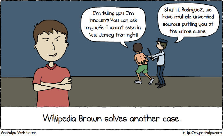 I think I'm gonna write a series of children's books called Wikipedia Brown. He pretty much does whatever he wants, and if he's wrong he just flips you off and directs you to the talk page.